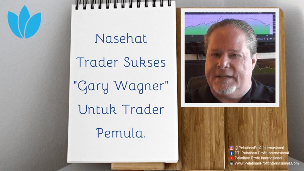 "Nasehat Trader Sukses ""Gary Wagner"" Untuk Trader Pemula."